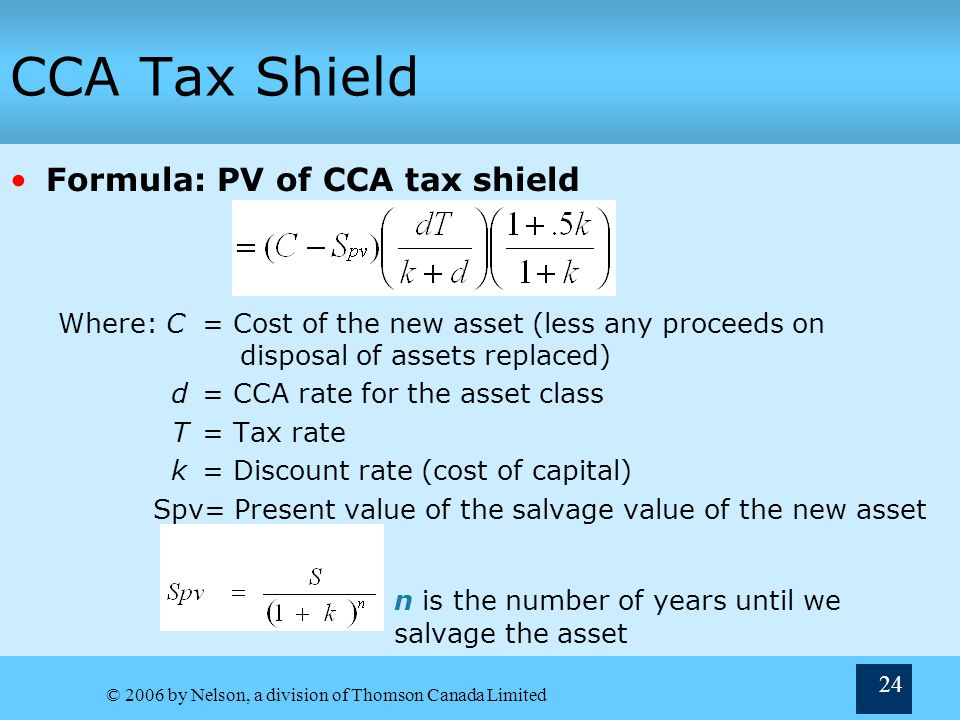 © 2006 by Nelson, a division of Thomson Canada Limited 24 CCA Tax Shield Formula: PV of CCA tax shield Where: C= Cost of the new asset (less any proceeds on disposal of assets replaced) d= CCA rate for the asset class T= Tax rate k= Discount rate (cost of capital) Spv= Present value of the salvage value of the new asset n is the number of years until we salvage the asset n=Number of years until we sell the asset.