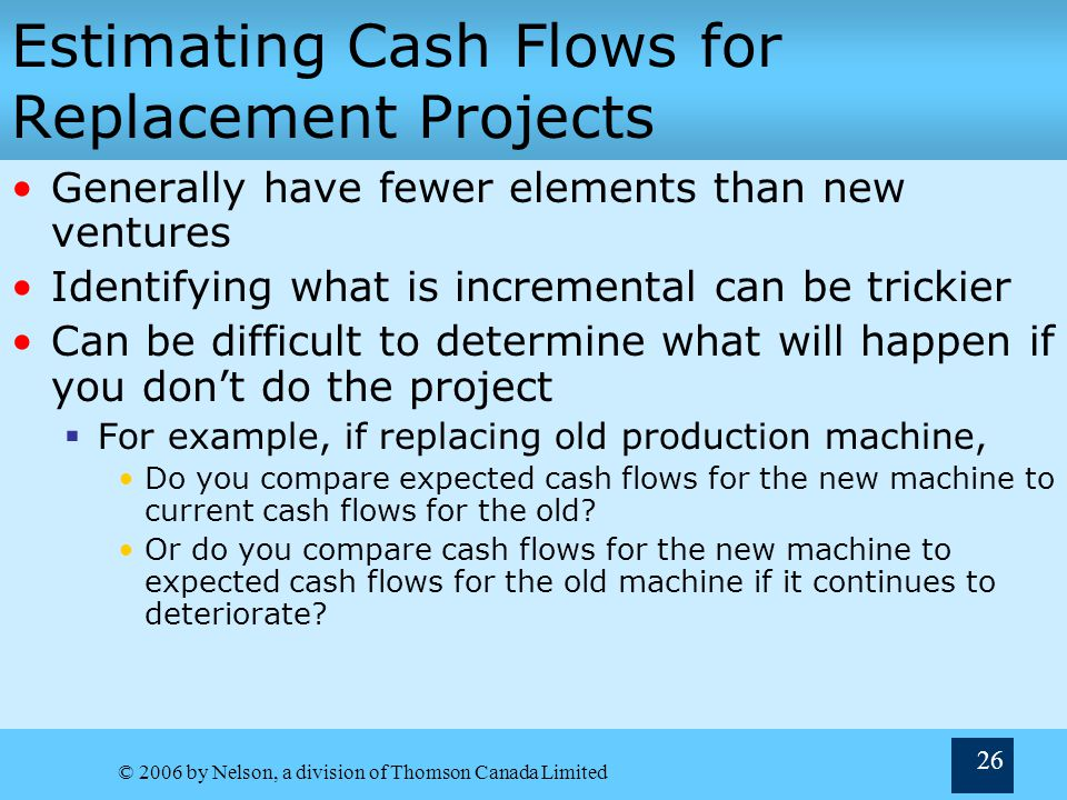 © 2006 by Nelson, a division of Thomson Canada Limited 26 Estimating Cash Flows for Replacement Projects Generally have fewer elements than new ventures Identifying what is incremental can be trickier Can be difficult to determine what will happen if you dont do the project For example, if replacing old production machine, Do you compare expected cash flows for the new machine to current cash flows for the old.