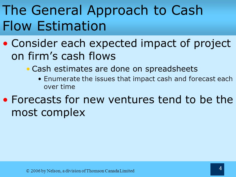 © 2006 by Nelson, a division of Thomson Canada Limited 4 The General Approach to Cash Flow Estimation Consider each expected impact of project on firm