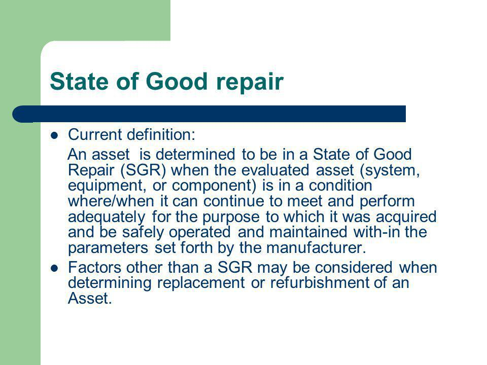 State of Good repair Current definition: An asset is determined to be in a State of Good Repair (SGR) when the evaluated asset (system, equipment, or component) is in a condition where/when it can continue to meet and perform adequately for the purpose to which it was acquired and be safely operated and maintained with-in the parameters set forth by the manufacturer.