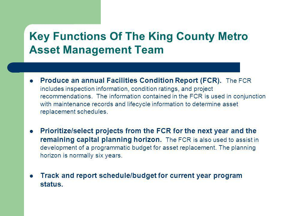 Key Functions Of The King County Metro Asset Management Team Produce an annual Facilities Condition Report (FCR).