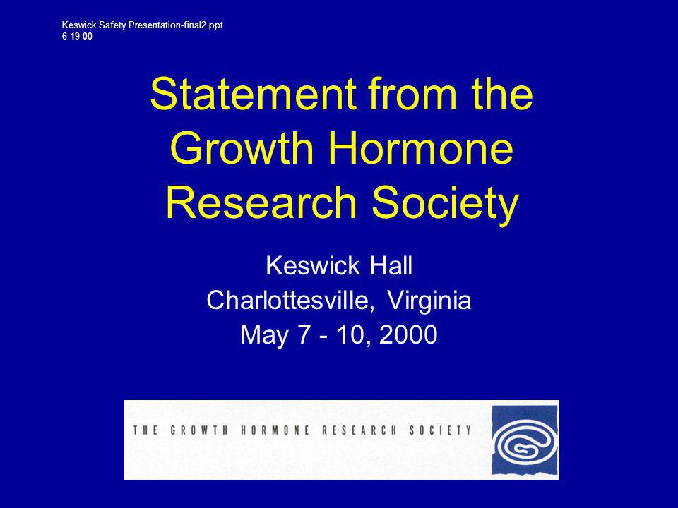 Statement from the Growth Hormone Research Society Keswick Hall Charlottesville, Virginia May 7 - 10, 2000 Keswick Safety Presentation-final2.ppt 6-19-00