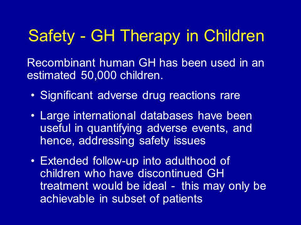 Safety - GH Therapy in Children Recombinant human GH has been used in an estimated 50,000 children.