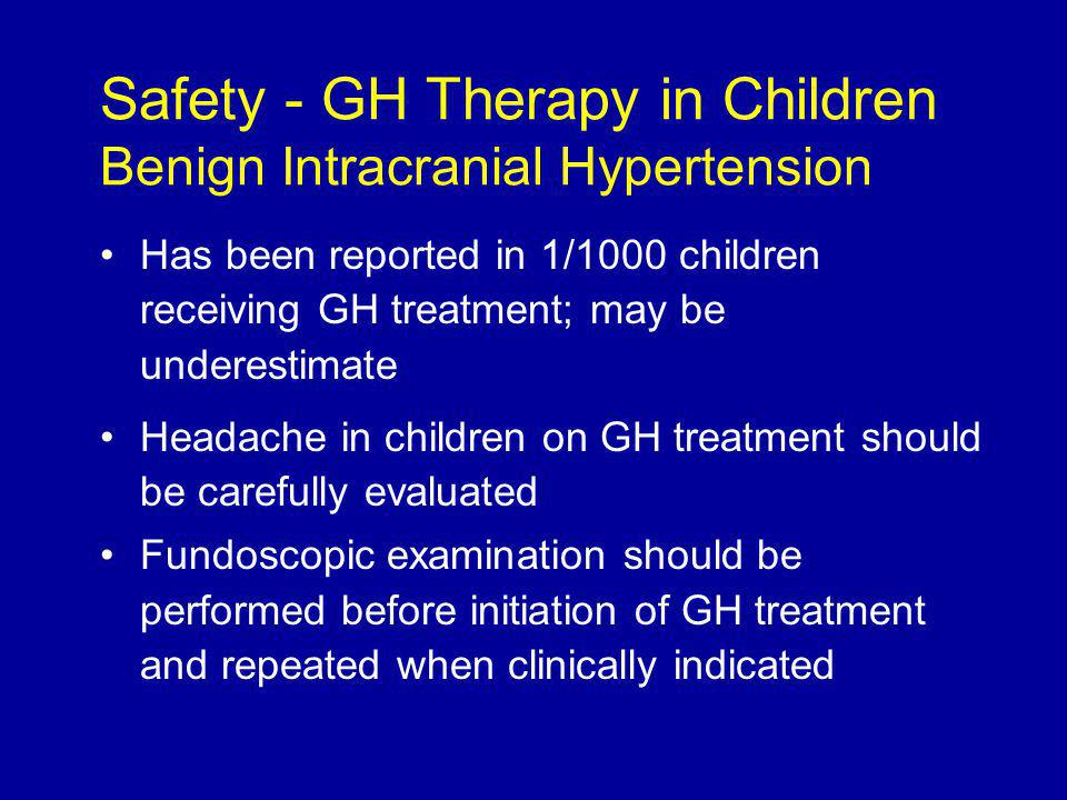 Has been reported in 1/1000 children receiving GH treatment; may be underestimate Headache in children on GH treatment should be carefully evaluated Fundoscopic examination should be performed before initiation of GH treatment and repeated when clinically indicated Safety - GH Therapy in Children Benign Intracranial Hypertension
