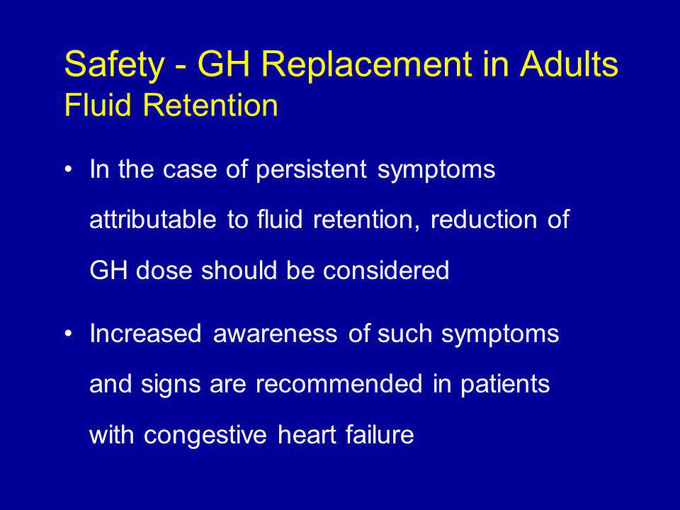 In the case of persistent symptoms attributable to fluid retention, reduction of GH dose should be considered Increased awareness of such symptoms and signs are recommended in patients with congestive heart failure Safety - GH Replacement in Adults Fluid Retention