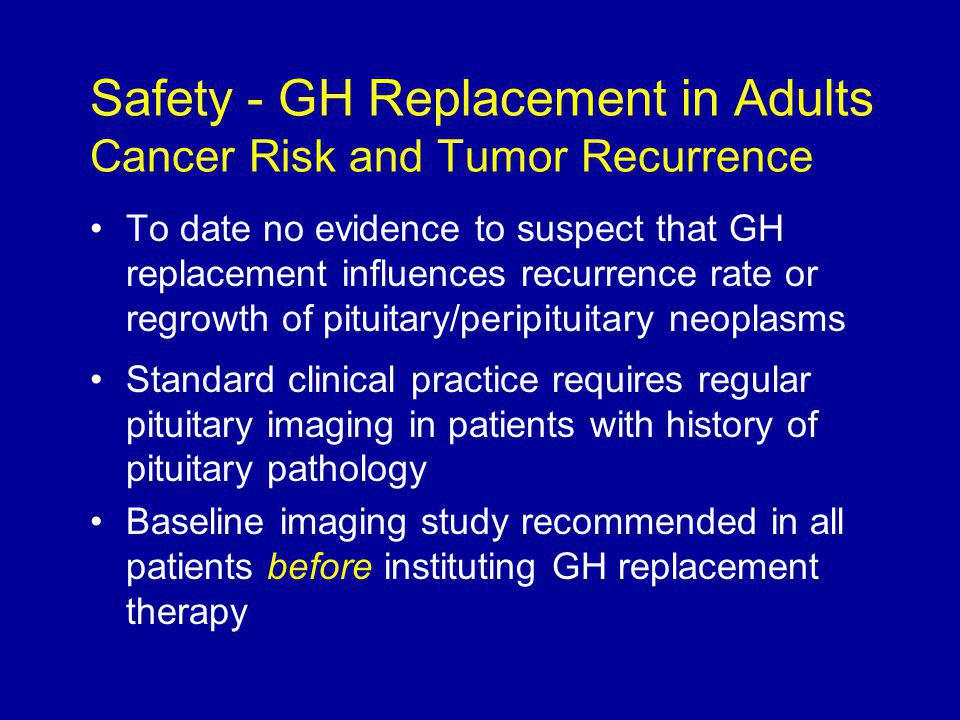 To date no evidence to suspect that GH replacement influences recurrence rate or regrowth of pituitary/peripituitary neoplasms Standard clinical practice requires regular pituitary imaging in patients with history of pituitary pathology Baseline imaging study recommended in all patients before instituting GH replacement therapy Safety - GH Replacement in Adults Cancer Risk and Tumor Recurrence