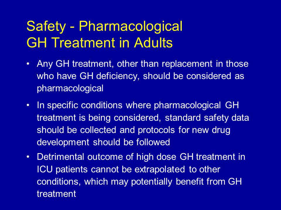 Any GH treatment, other than replacement in those who have GH deficiency, should be considered as pharmacological In specific conditions where pharmacological GH treatment is being considered, standard safety data should be collected and protocols for new drug development should be followed Detrimental outcome of high dose GH treatment in ICU patients cannot be extrapolated to other conditions, which may potentially benefit from GH treatment Safety - Pharmacological GH Treatment in Adults