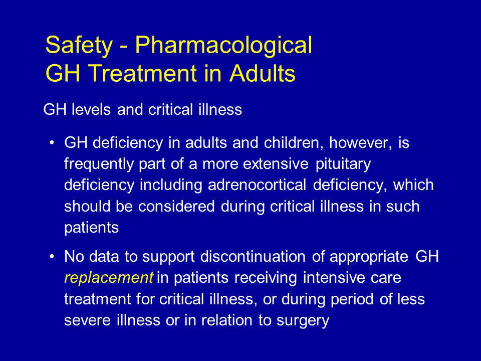 GH levels and critical illness GH deficiency in adults and children, however, is frequently part of a more extensive pituitary deficiency including adrenocortical deficiency, which should be considered during critical illness in such patients No data to support discontinuation of appropriate GH replacement in patients receiving intensive care treatment for critical illness, or during period of less severe illness or in relation to surgery Safety - Pharmacological GH Treatment in Adults