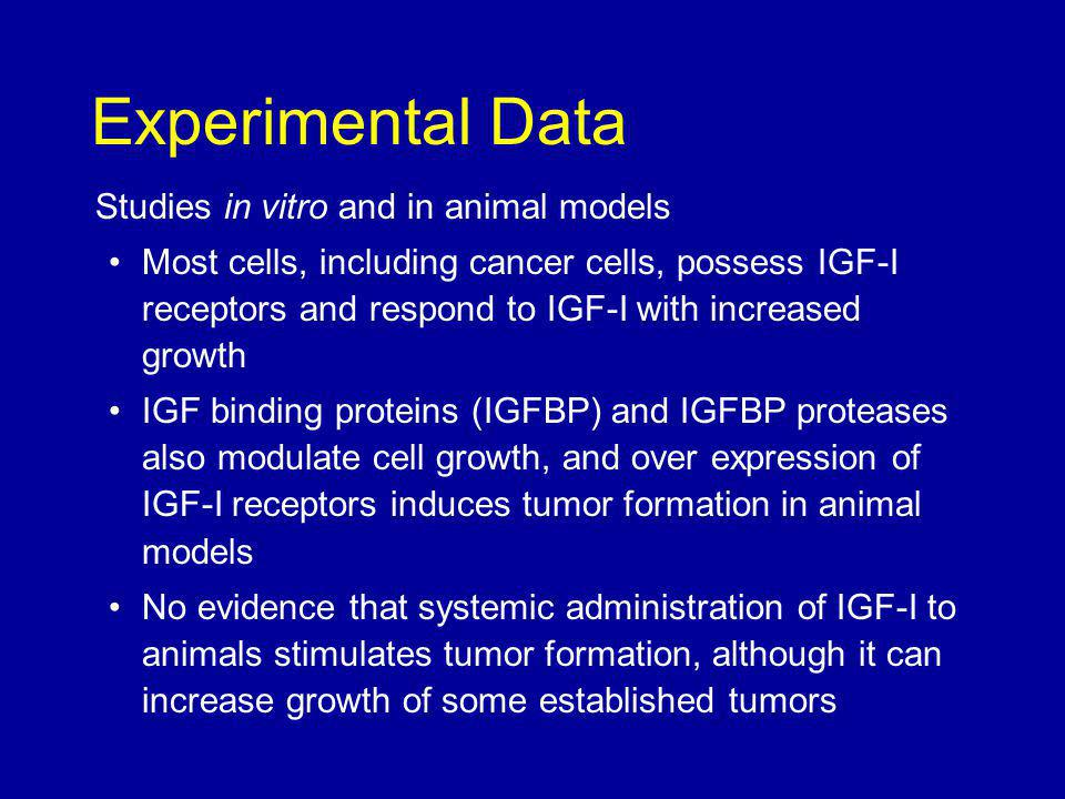 Studies in vitro and in animal models Most cells, including cancer cells, possess IGF-I receptors and respond to IGF-I with increased growth IGF binding proteins (IGFBP) and IGFBP proteases also modulate cell growth, and over expression of IGF-I receptors induces tumor formation in animal models No evidence that systemic administration of IGF-I to animals stimulates tumor formation, although it can increase growth of some established tumors Experimental Data