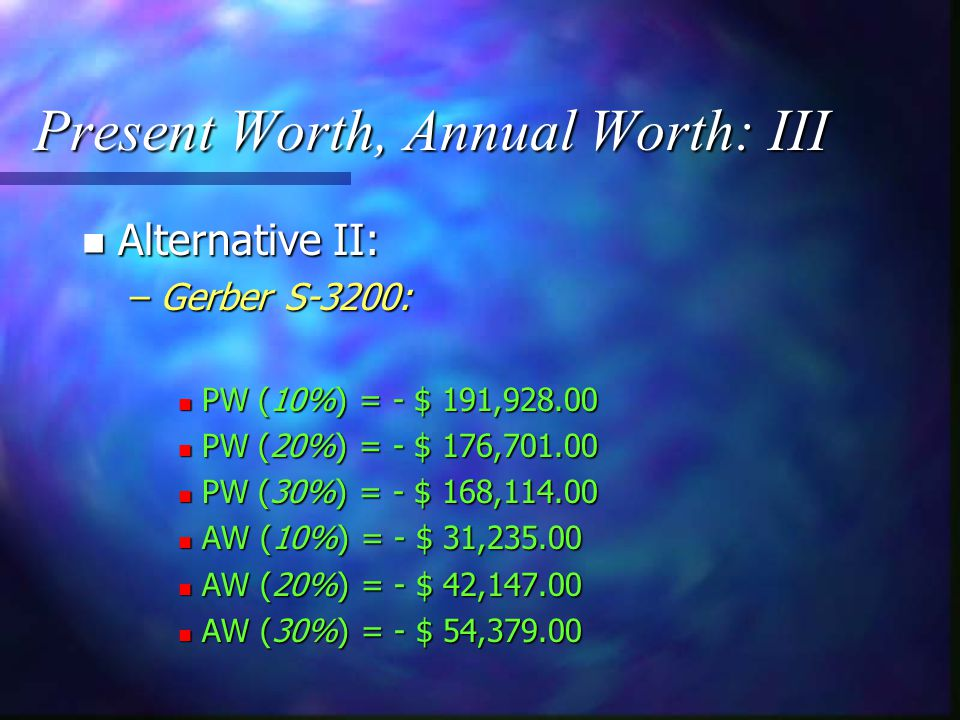 Present Worth, Annual Worth: II n Alternative I: –CEI, DCS-3500: n PW (10%) = - $ 244, n PW (20%) = - $ 213, n PW (30%) = - $ 193, n AW (10%) = - $ 39, n AW (20%) = - $ 50, n AW (30%) = - $ 62,750.00