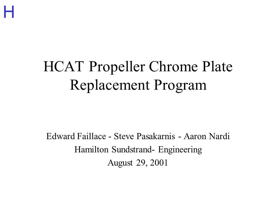 H HCAT Propeller Chrome Plate Replacement Program Edward Faillace - Steve Pasakarnis - Aaron Nardi Hamilton Sundstrand- Engineering August 29, 2001