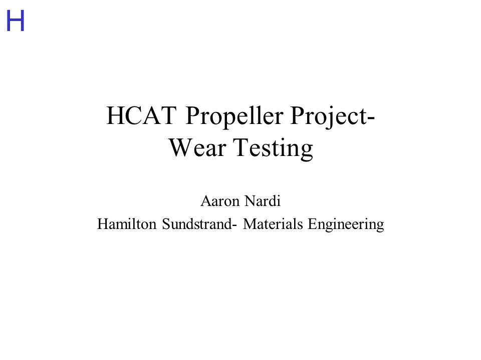 H HCAT Propeller Project- Wear Testing Aaron Nardi Hamilton Sundstrand- Materials Engineering