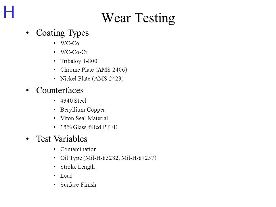 H Wear Testing Coating Types WC-Co WC-Co-Cr Tribaloy T-800 Chrome Plate (AMS 2406) Nickel Plate (AMS 2423) Counterfaces 4340 Steel Beryllium Copper Viton Seal Material 15% Glass filled PTFE Test Variables Contamination Oil Type (Mil-H-83282, Mil-H-87257) Stroke Length Load Surface Finish