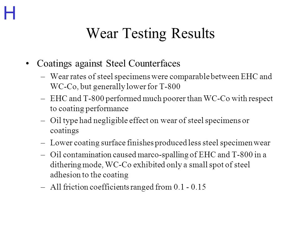 H Wear Testing Results Coatings against Steel Counterfaces –Wear rates of steel specimens were comparable between EHC and WC-Co, but generally lower for T-800 –EHC and T-800 performed much poorer than WC-Co with respect to coating performance –Oil type had negligible effect on wear of steel specimens or coatings –Lower coating surface finishes produced less steel specimen wear –Oil contamination caused marco-spalling of EHC and T-800 in a dithering mode, WC-Co exhibited only a small spot of steel adhesion to the coating –All friction coefficients ranged from 0.1 - 0.15