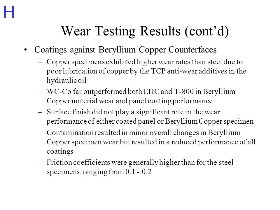 H Wear Testing Results (contd) Coatings against Beryllium Copper Counterfaces –Copper specimens exhibited higher wear rates than steel due to poor lubrication of copper by the TCP anti-wear additives in the hydraulic oil –WC-Co far outperformed both EHC and T-800 in Beryllium Copper material wear and panel coating performance –Surface finish did not play a significant role in the wear performance of either coated panel or Beryllium Copper specimen –Contamination resulted in minor overall changes in Beryllium Copper specimen wear but resulted in a reduced performance of all coatings –Friction coefficients were generally higher than for the steel specimens, ranging from 0.1 - 0.2