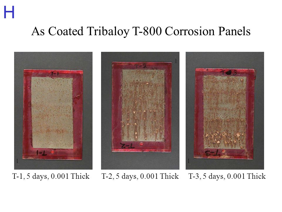 H As Coated Tribaloy T-800 Corrosion Panels T-1, 5 days, 0.001 ThickT-2, 5 days, 0.001 ThickT-3, 5 days, 0.001 Thick
