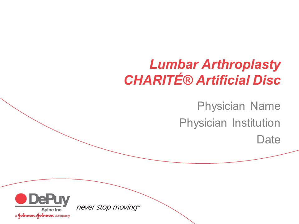 Lumbar Arthroplasty CHARITÉ® Artificial Disc Physician Name Physician Institution Date
