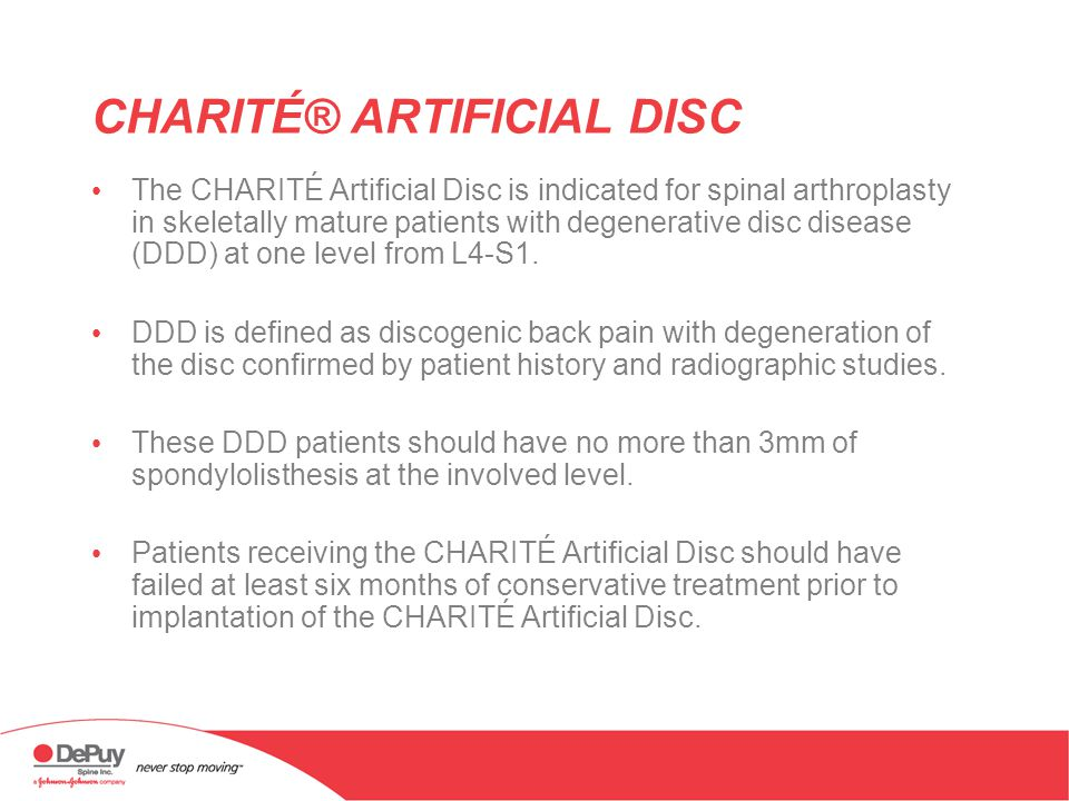 CHARITÉ® ARTIFICIAL DISC The CHARITÉ Artificial Disc is indicated for spinal arthroplasty in skeletally mature patients with degenerative disc disease