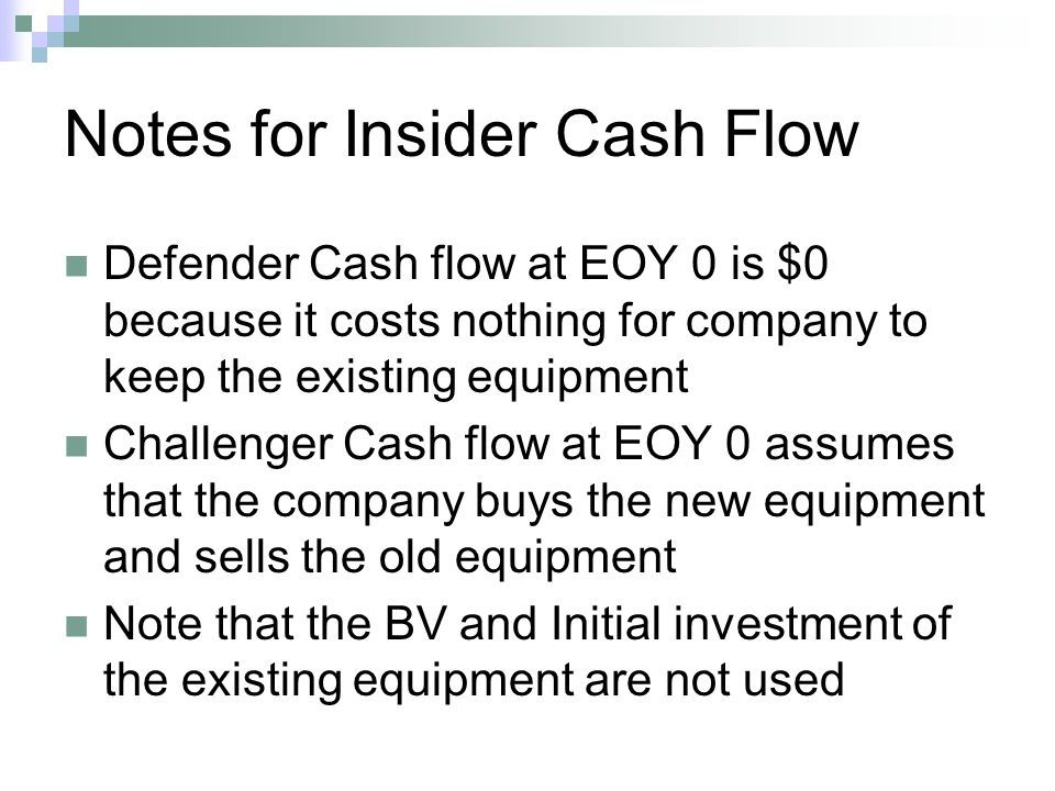 Notes for Insider Cash Flow Defender Cash flow at EOY 0 is $0 because it costs nothing for company to keep the existing equipment Challenger Cash flow at EOY 0 assumes that the company buys the new equipment and sells the old equipment Note that the BV and Initial investment of the existing equipment are not used