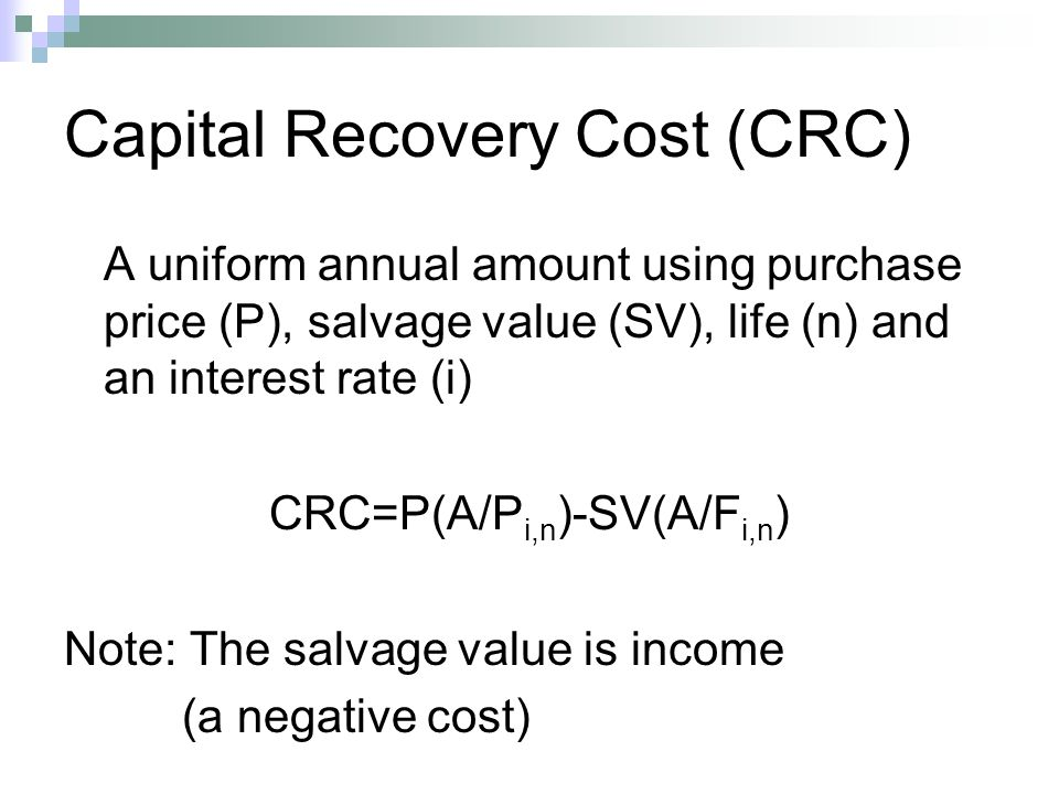 Capital Recovery Cost (CRC) A uniform annual amount using purchase price (P), salvage value (SV), life (n) and an interest rate (i) CRC=P(A/P i,n )-SV(A/F i,n ) Note: The salvage value is income (a negative cost)