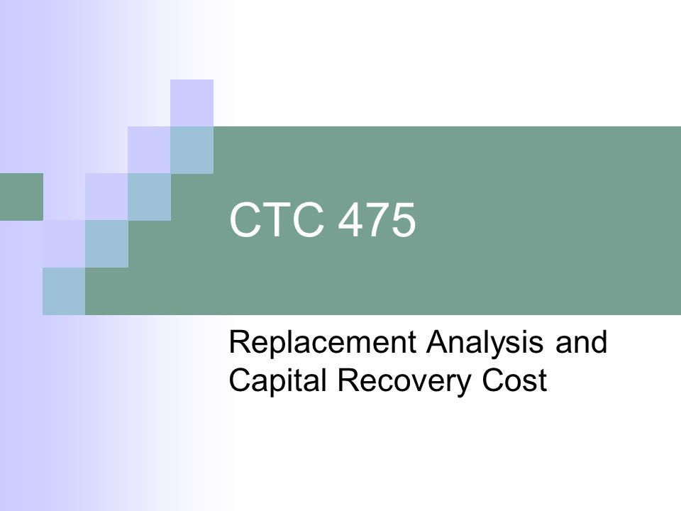 Objective Know how to complete a replacement analysis Know how to calculate a capital recovery cost