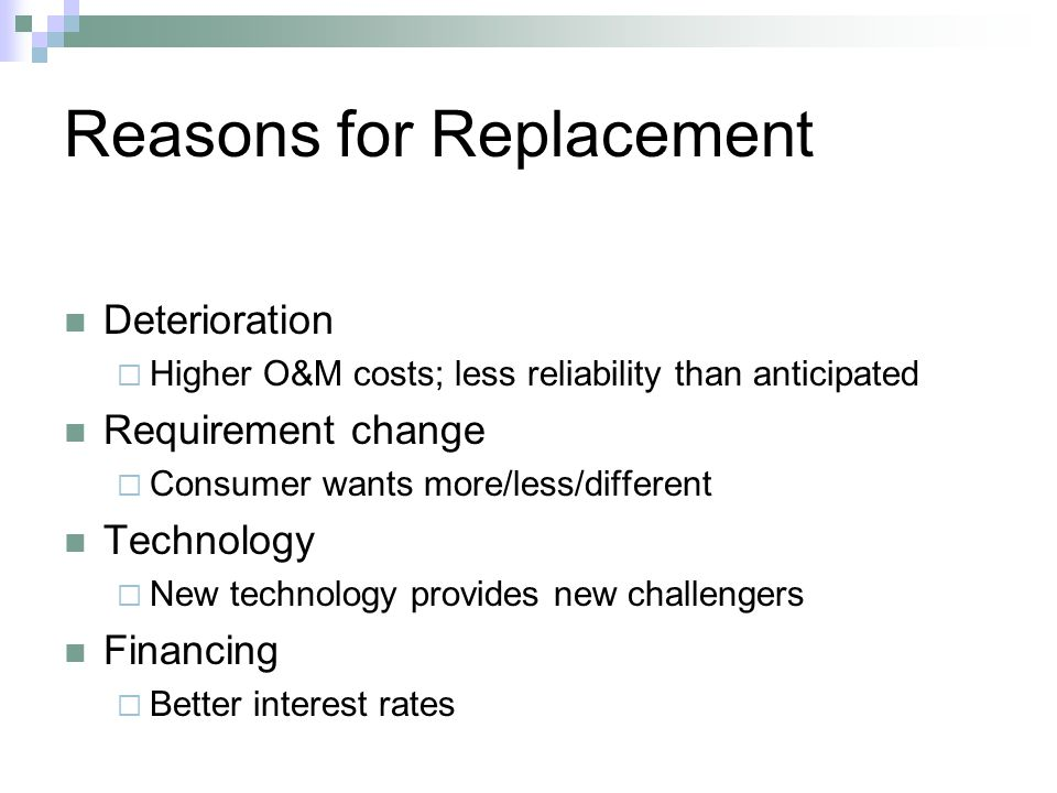 Reasons for Replacement Deterioration Higher O&M costs; less reliability than anticipated Requirement change Consumer wants more/less/different Technology New technology provides new challengers Financing Better interest rates