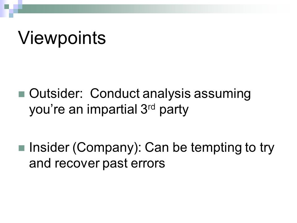 Viewpoints Outsider: Conduct analysis assuming youre an impartial 3 rd party Insider (Company): Can be tempting to try and recover past errors