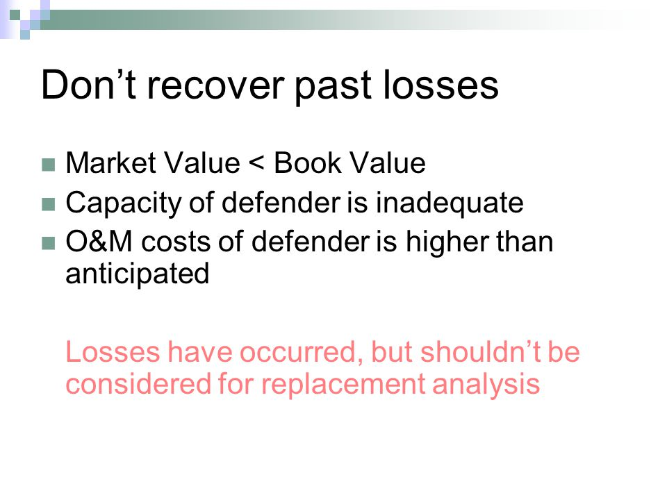 Dont recover past losses Market Value < Book Value Capacity of defender is inadequate O&M costs of defender is higher than anticipated Losses have occurred, but shouldnt be considered for replacement analysis