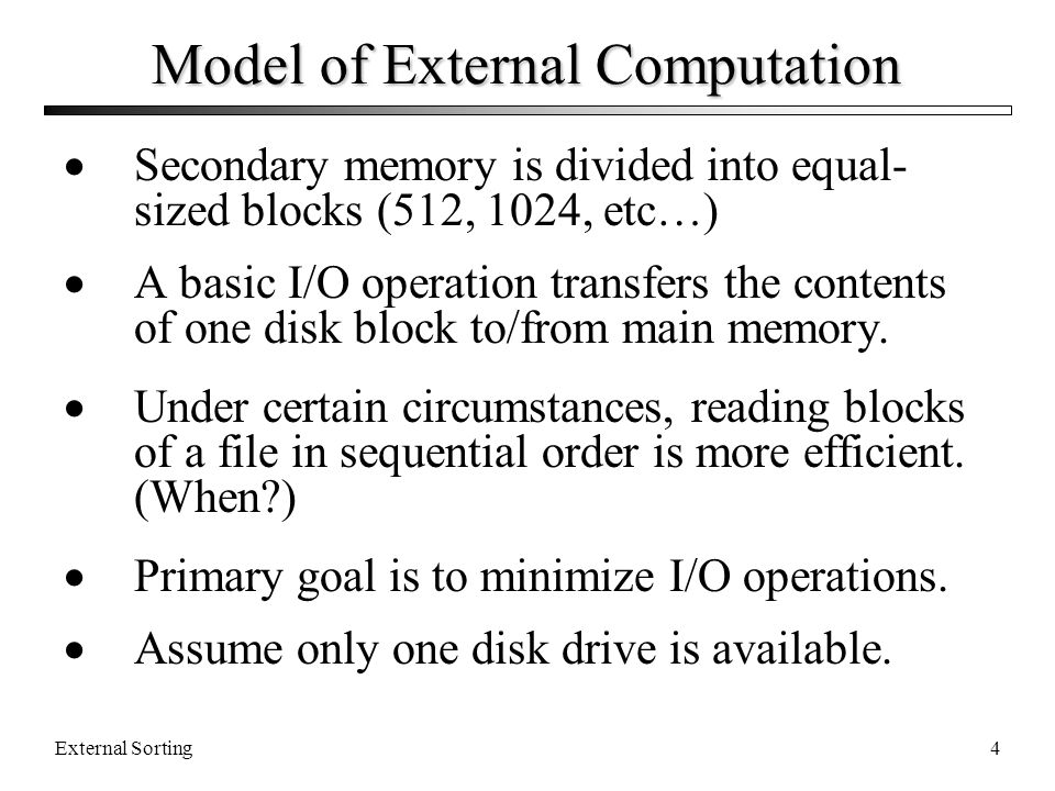 External Sorting4 Model of External Computation Secondary memory is divided into equal- sized blocks (512, 1024, etc…) A basic I/O operation transfers