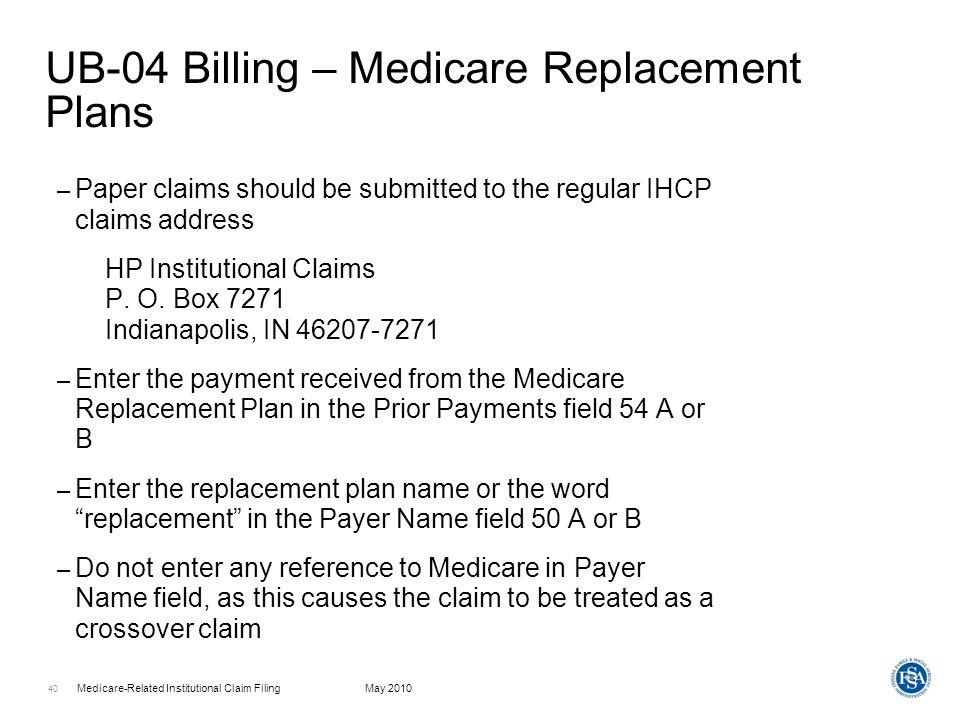 Medicare-Related Institutional Claim FilingMay 2010 41 Support Documentation – In the top or bottom margin of the UB-04 claim form boldly write the words: Medicare Replacement Policy – On the top of the Commercial EOB boldly print: Medicare Replacement Policy IHCP Member ID number – The information on the supporting documentation must match the information presented on the Medicaid claim – Claims are Medicaid primary; all filing limit and prior authorization rules apply to these claims