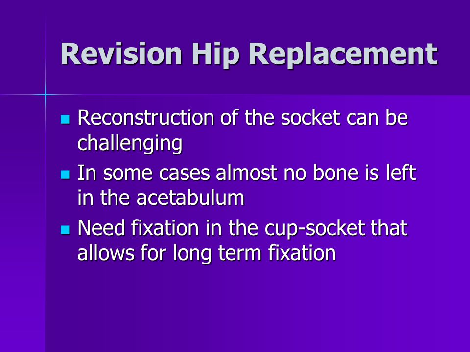 Revision Hip Replacement Reconstruction of the socket can be challenging Reconstruction of the socket can be challenging In some cases almost no bone is left in the acetabulum In some cases almost no bone is left in the acetabulum Need fixation in the cup-socket that allows for long term fixation Need fixation in the cup-socket that allows for long term fixation