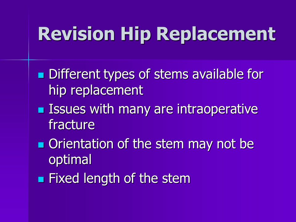 Revision Hip Replacement Different types of stems available for hip replacement Different types of stems available for hip replacement Issues with many are intraoperative fracture Issues with many are intraoperative fracture Orientation of the stem may not be optimal Orientation of the stem may not be optimal Fixed length of the stem Fixed length of the stem