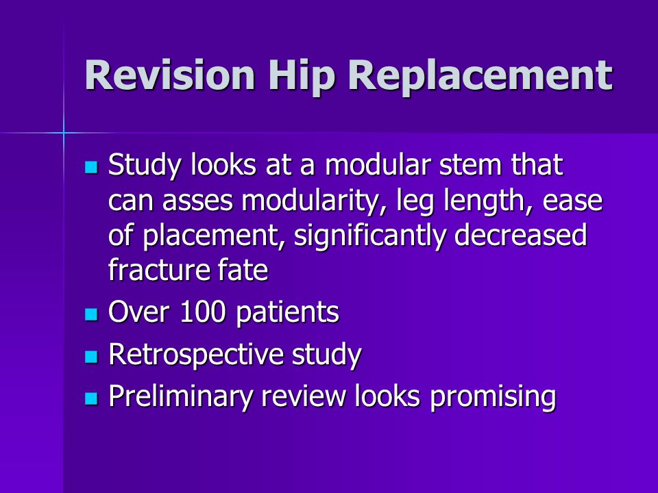 Revision Hip Replacement Study looks at a modular stem that can asses modularity, leg length, ease of placement, significantly decreased fracture fate Study looks at a modular stem that can asses modularity, leg length, ease of placement, significantly decreased fracture fate Over 100 patients Over 100 patients Retrospective study Retrospective study Preliminary review looks promising Preliminary review looks promising
