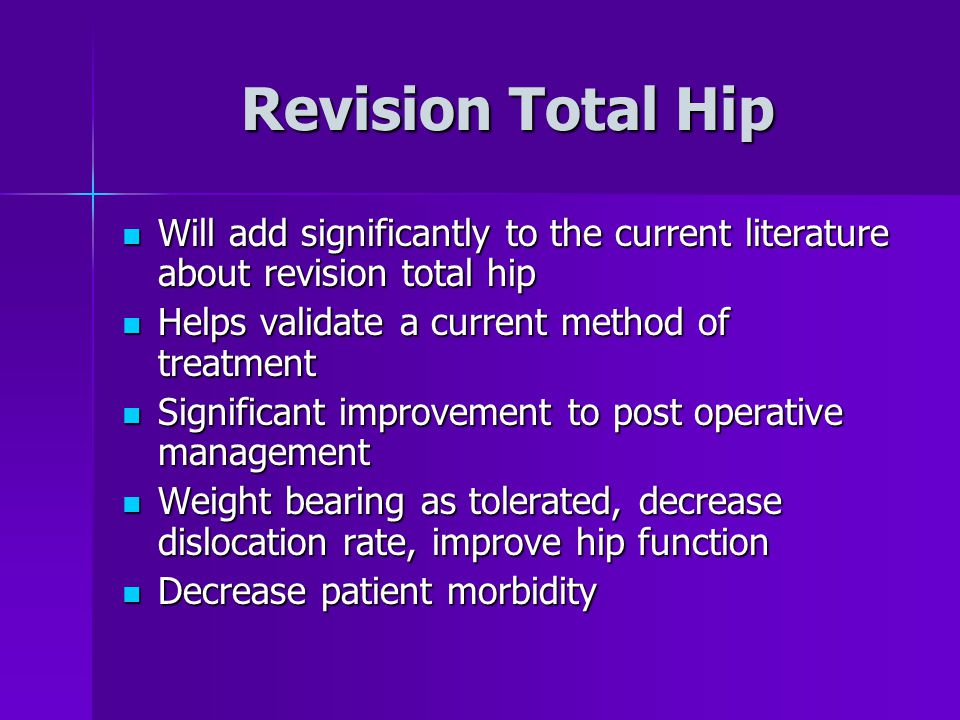 Revision Total Hip Will add significantly to the current literature about revision total hip Will add significantly to the current literature about revision total hip Helps validate a current method of treatment Helps validate a current method of treatment Significant improvement to post operative management Significant improvement to post operative management Weight bearing as tolerated, decrease dislocation rate, improve hip function Weight bearing as tolerated, decrease dislocation rate, improve hip function Decrease patient morbidity Decrease patient morbidity