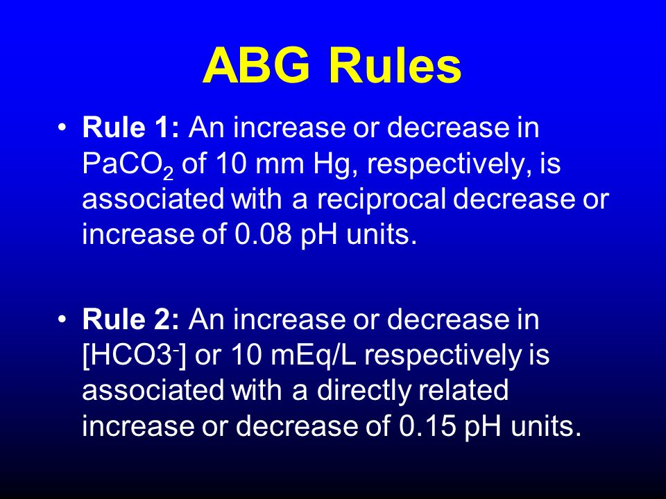ABG Rules Rule 1: An increase or decrease in PaCO 2 of 10 mm Hg, respectively, is associated with a reciprocal decrease or increase of 0.08 pH units.