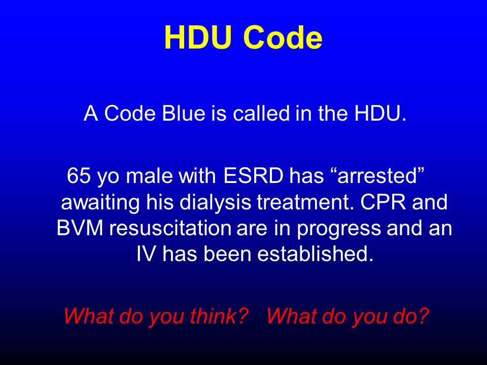 HDU Code A Code Blue is called in the HDU. 65 yo male with ESRD has arrested awaiting his dialysis treatment. CPR and BVM resuscitation are in progres