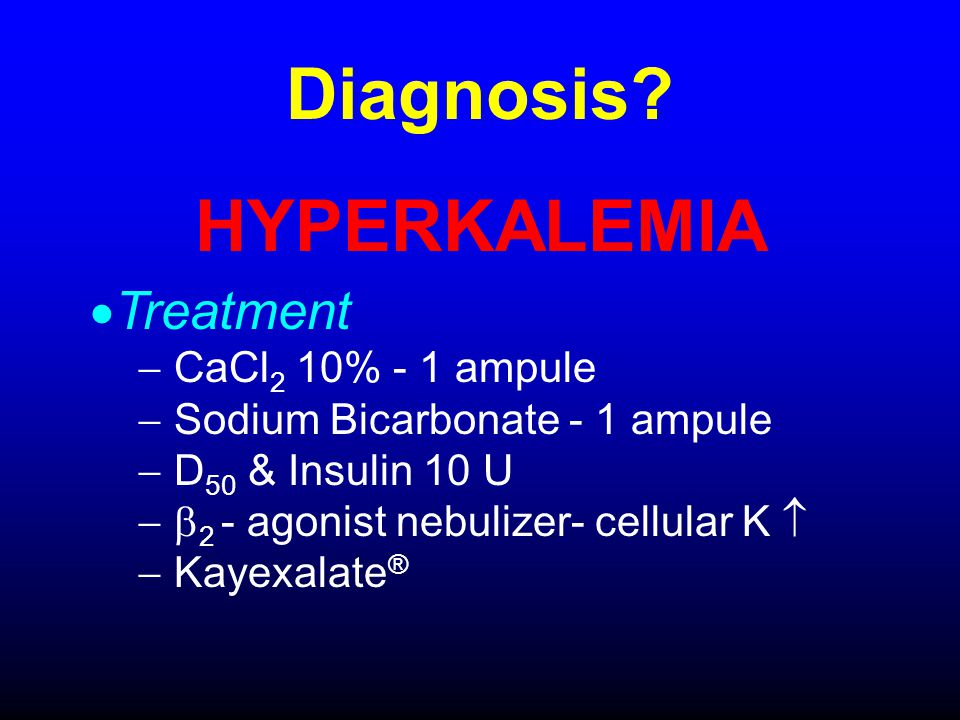 Diagnosis? HYPERKALEMIA Treatment CaCl 2 10% - 1 ampule Sodium Bicarbonate - 1 ampule D 50 & Insulin 10 U 2 - agonist nebulizer- cellular K Kayexalate