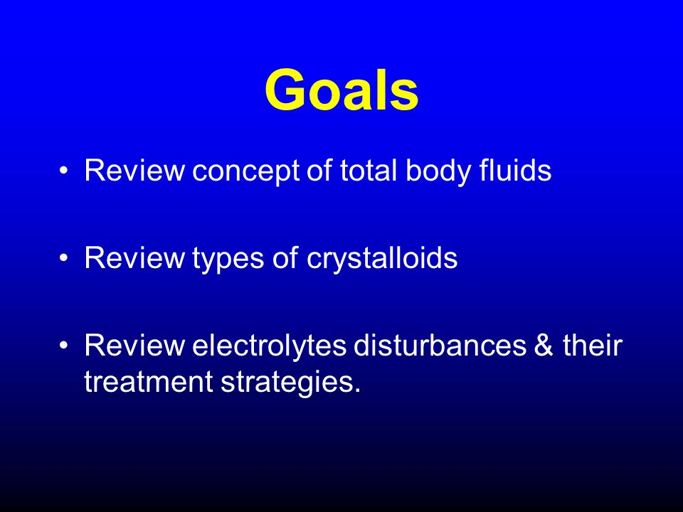 Goals Review concept of total body fluids Review types of crystalloids Review electrolytes disturbances & their treatment strategies.