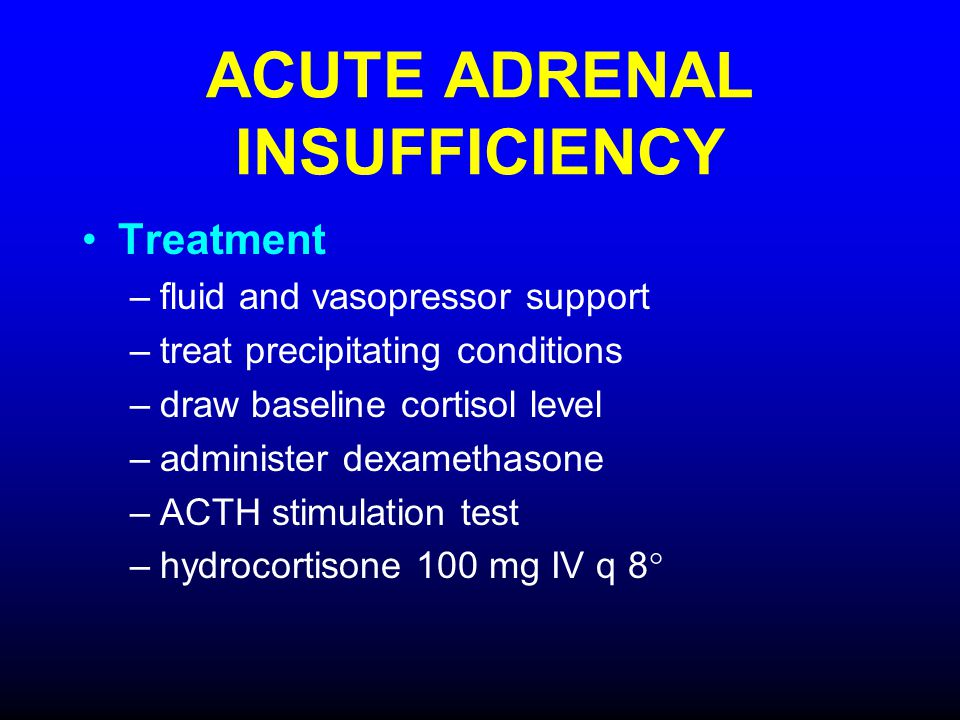 ACUTE ADRENAL INSUFFICIENCY Treatment –fluid and vasopressor support –treat precipitating conditions –draw baseline cortisol level –administer dexamet