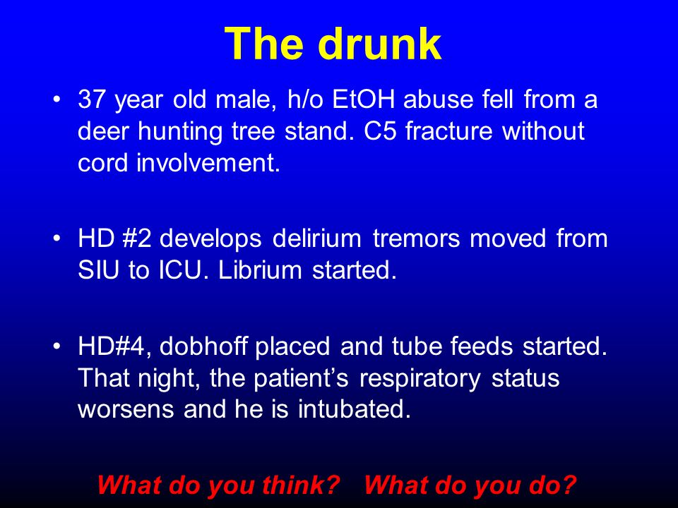 The drunk 37 year old male, h/o EtOH abuse fell from a deer hunting tree stand. C5 fracture without cord involvement. HD #2 develops delirium tremors
