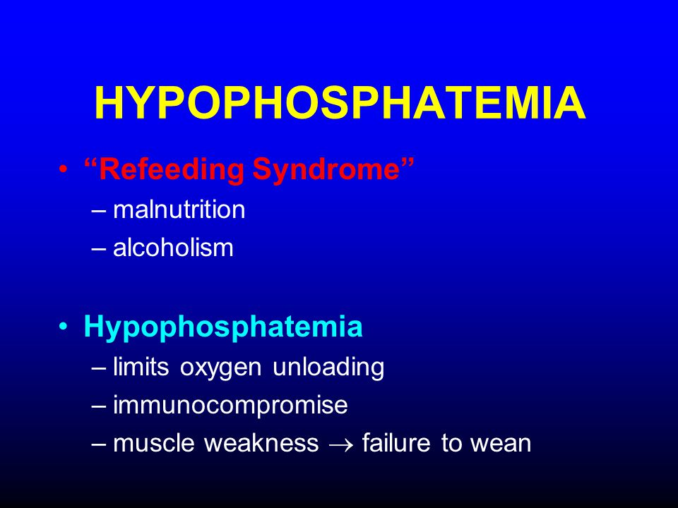 HYPOPHOSPHATEMIA Refeeding Syndrome –malnutrition –alcoholism Hypophosphatemia –limits oxygen unloading –immunocompromise –muscle weakness failure to