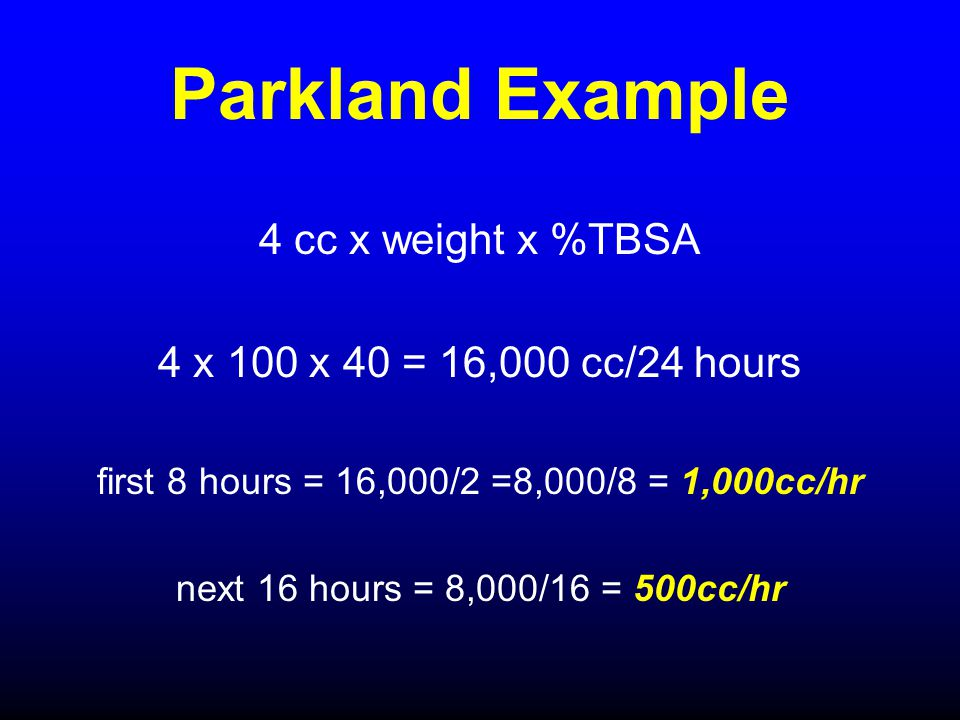 Parkland Example 4 cc x weight x %TBSA 4 x 100 x 40 = 16,000 cc/24 hours first 8 hours = 16,000/2 =8,000/8 = 1,000cc/hr next 16 hours = 8,000/16 = 500
