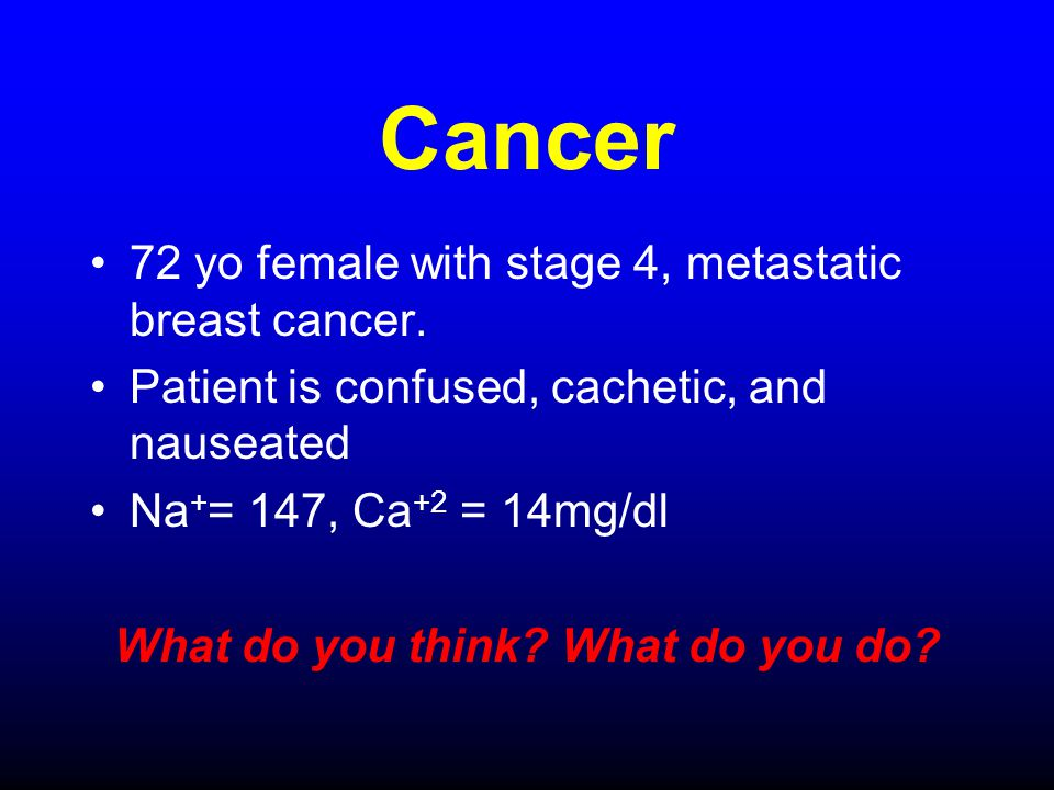 Cancer 72 yo female with stage 4, metastatic breast cancer. Patient is confused, cachetic, and nauseated Na + = 147, Ca +2 = 14mg/dl What do you think