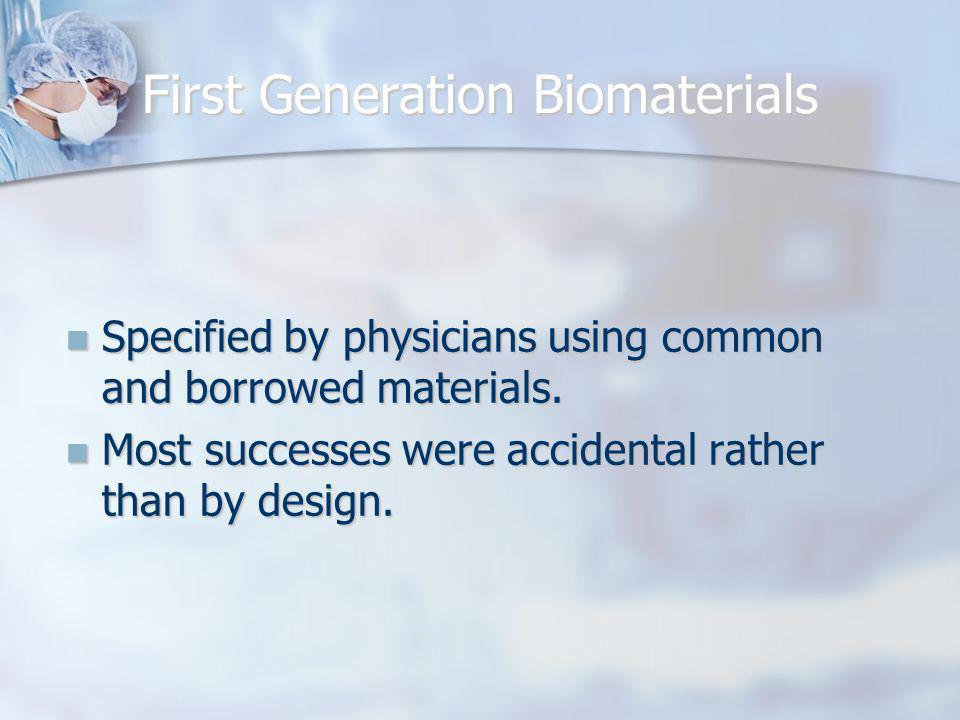 First Generation Biomaterials Specified by physicians using common and borrowed materials. Specified by physicians using common and borrowed materials
