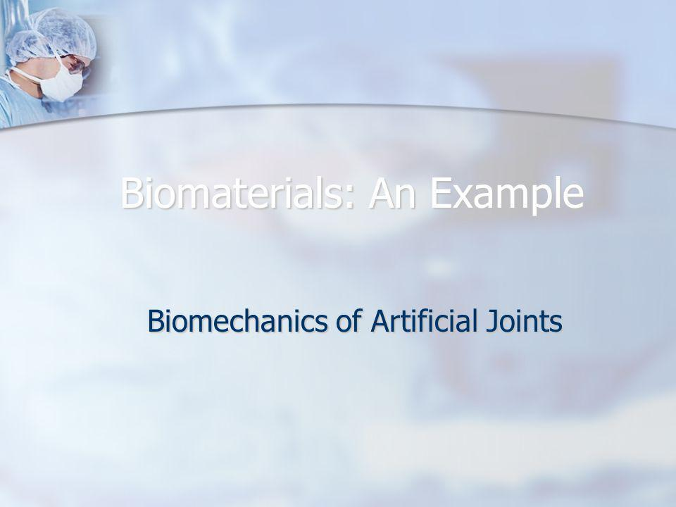 Biomaterials: An Example Biomechanics of Artificial Joints