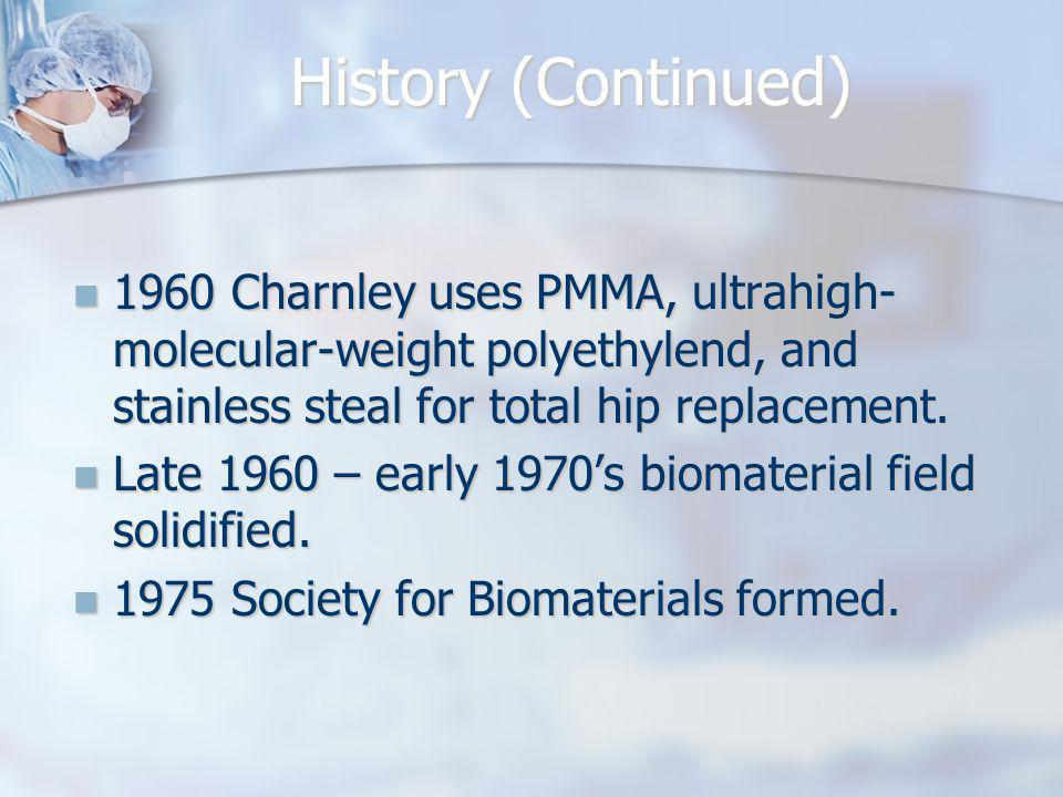 History (Continued) 1960 Charnley uses PMMA, ultrahigh- molecular-weight polyethylend, and stainless steal for total hip replacement. 1960 Charnley us