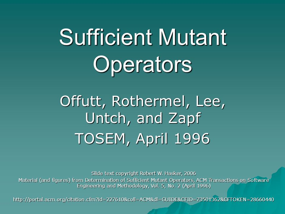 Sufficient Mutant Operators Offutt, Rothermel, Lee, Untch, and Zapf TOSEM, April 1996 Slide text copyright Robert W.