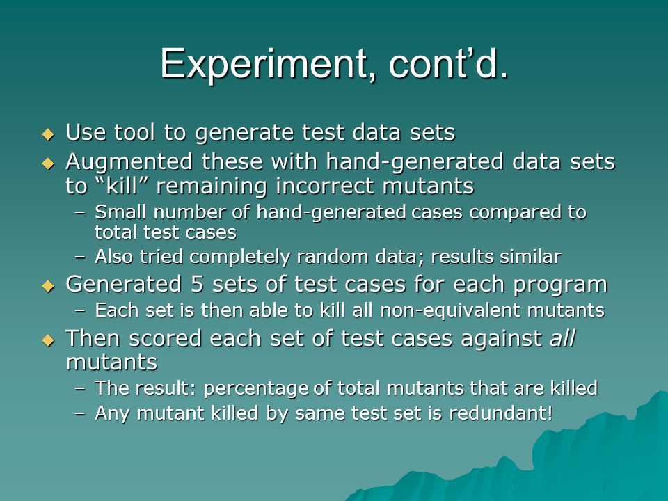 Experiment, contd. Use tool to generate test data sets Use tool to generate test data sets Augmented these with hand-generated data sets to kill remai