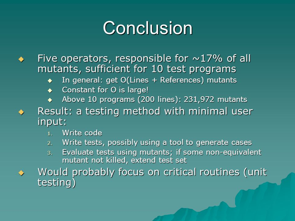Conclusion Five operators, responsible for ~17% of all mutants, sufficient for 10 test programs Five operators, responsible for ~17% of all mutants, sufficient for 10 test programs In general: get O(Lines + References) mutants In general: get O(Lines + References) mutants Constant for O is large.
