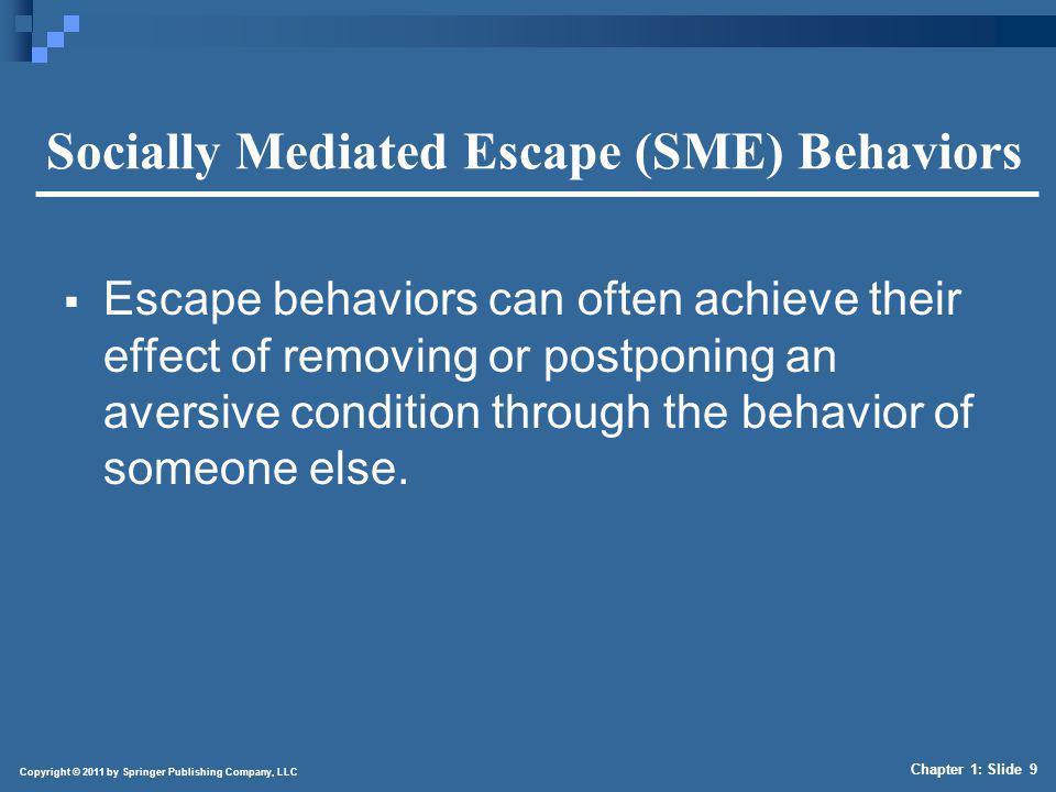 Copyright © 2011 by Springer Publishing Company, LLC Chapter 1: Slide 9 Socially Mediated Escape (SME) Behaviors Escape behaviors can often achieve th